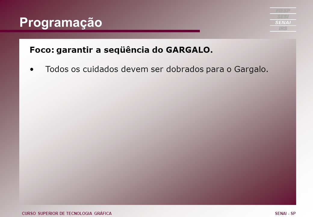 Programação Foco: garantir a seqüência do GARGALO. Todos os cuidados devem ser dobrados para o Gargalo. CURSO SUPERIOR DE TECNOLOGIA GRÁFICASENAI - SP