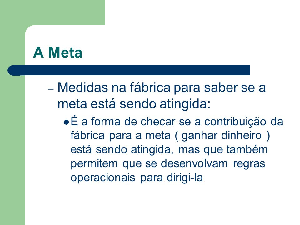 A Meta – Medidas na fábrica para saber se a meta está sendo atingida: É a forma de checar se a contribuição da fábrica para a meta ( ganhar dinheiro )