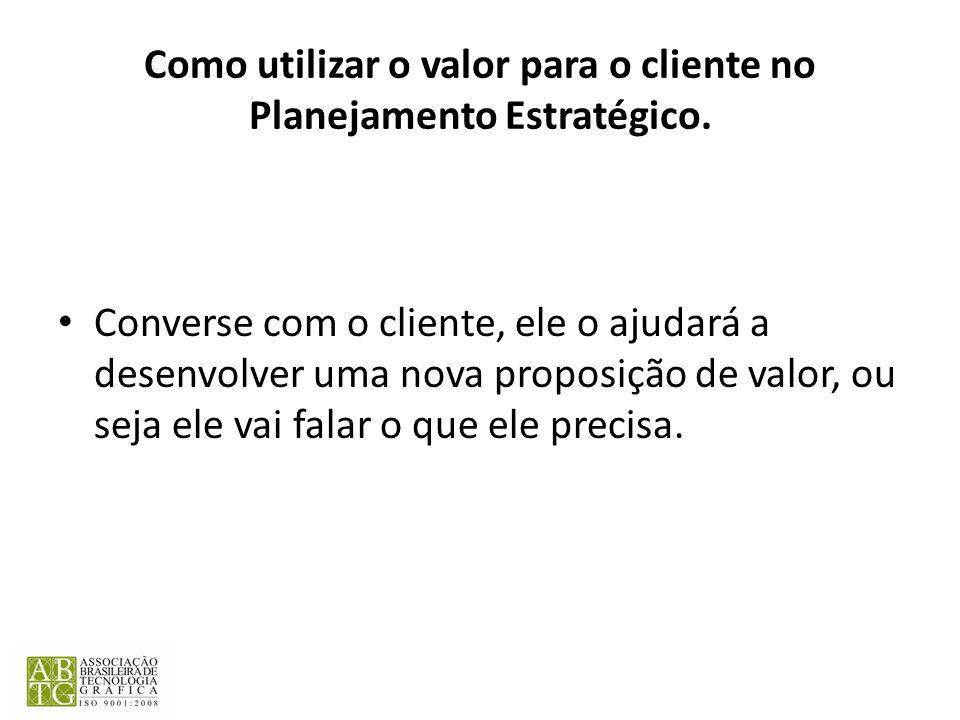 Como utilizar o valor para o cliente no Planejamento Estratégico. Converse com o cliente, ele o ajudará a desenvolver uma nova proposição de valor, ou