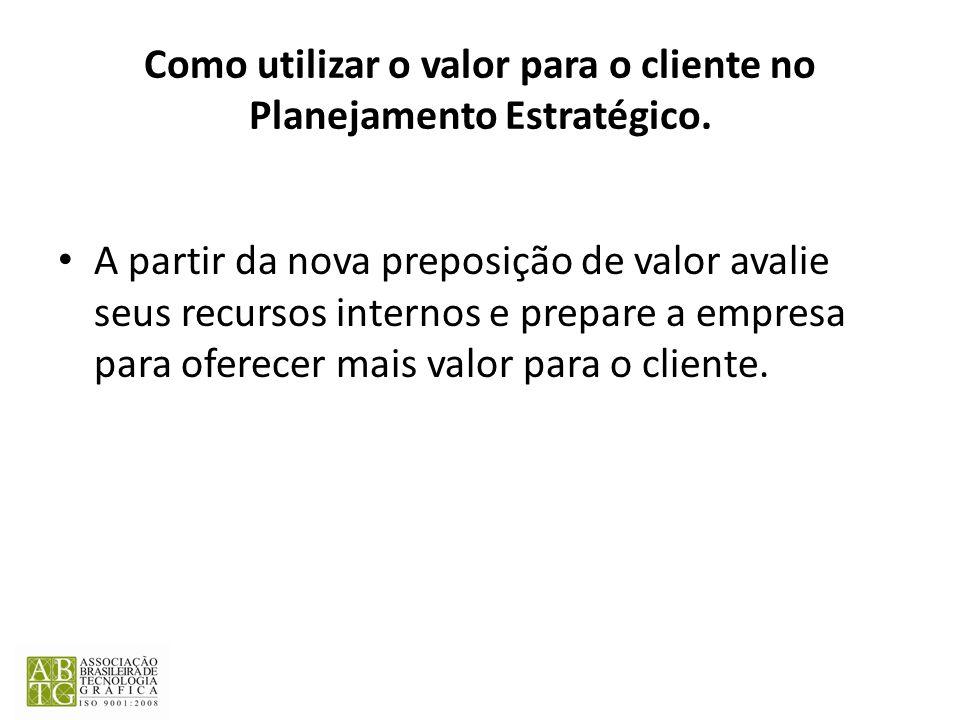 Como utilizar o valor para o cliente no Planejamento Estratégico. A partir da nova preposição de valor avalie seus recursos internos e prepare a empre