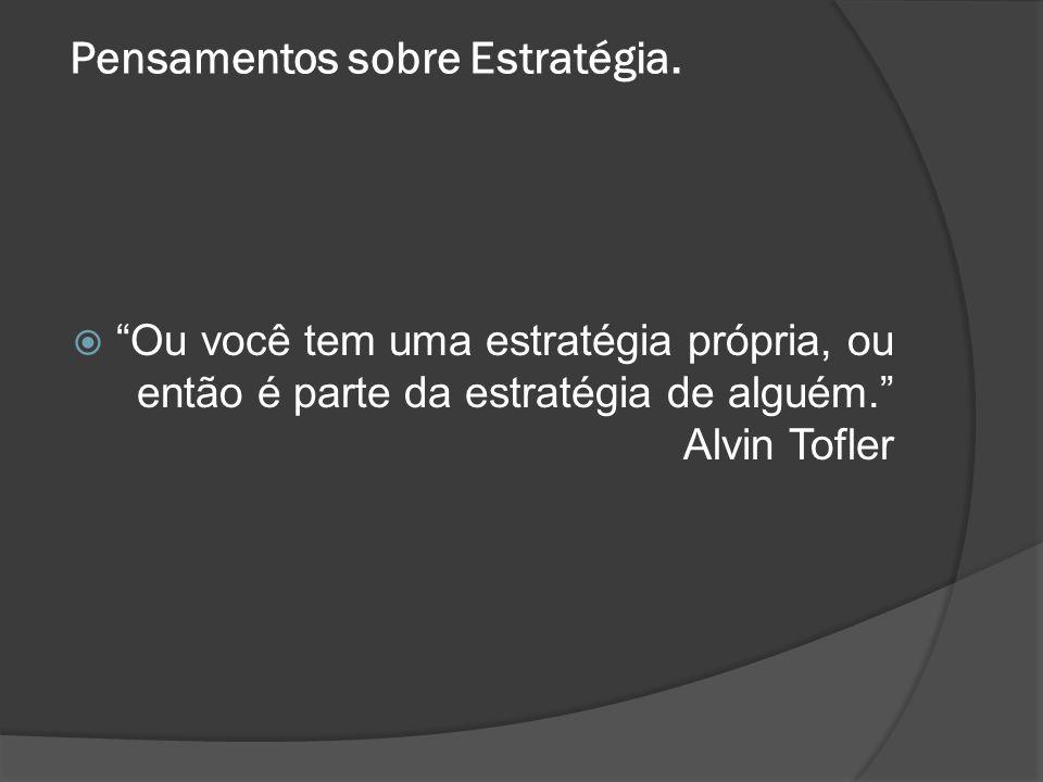 Pensamentos sobre Estratégia. Ou você tem uma estratégia própria, ou então é parte da estratégia de alguém. Alvin Tofler
