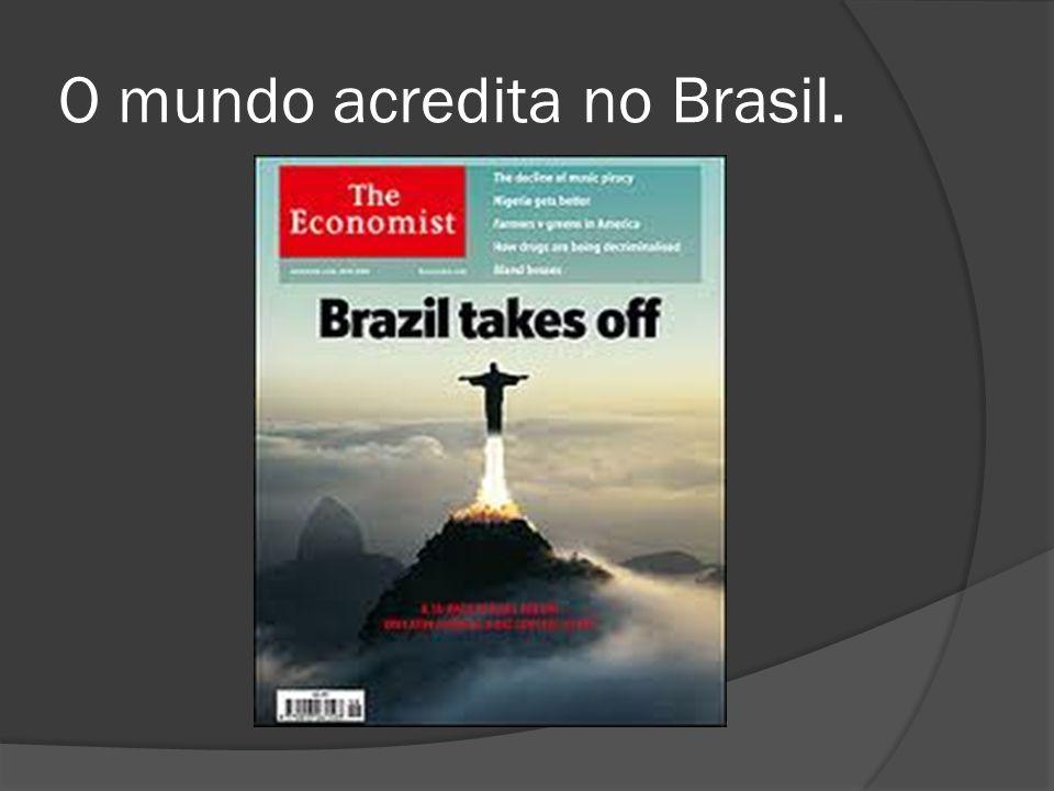 O mundo acredita no Brasil.