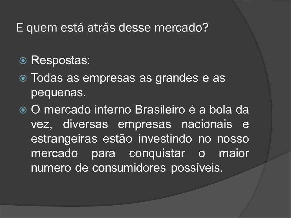 E quem está atrás desse mercado? Respostas: Todas as empresas as grandes e as pequenas. O mercado interno Brasileiro é a bola da vez, diversas empresa