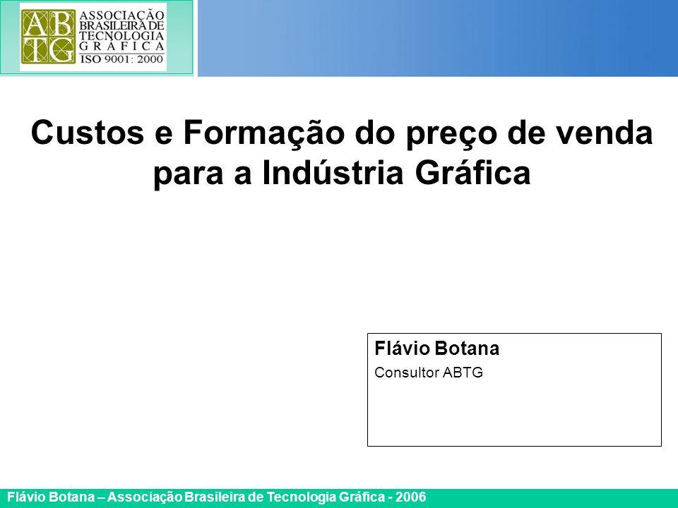 Certificada ISO 9002 Flávio Botana – Associação Brasileira de Tecnologia Gráfica - 2006 Flávio Botana Consultor ABTG Custos e Formação do preço de ven