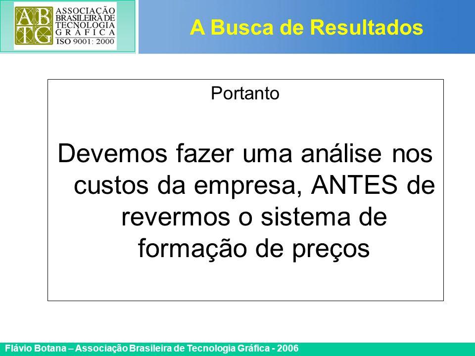 Certificada ISO 9002 Flávio Botana – Associação Brasileira de Tecnologia Gráfica - 2006 Portanto Devemos fazer uma análise nos custos da empresa, ANTE