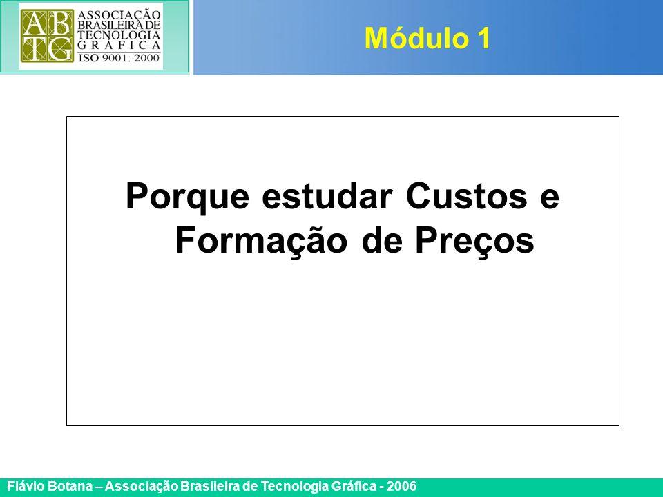 Certificada ISO 9002 Flávio Botana – Associação Brasileira de Tecnologia Gráfica - 2006 Porque estudar Custos e Formação de Preços Módulo 1