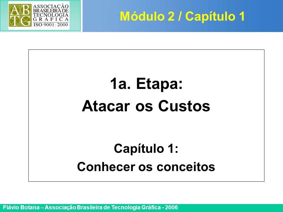 Certificada ISO 9002 Flávio Botana – Associação Brasileira de Tecnologia Gráfica - 2006 1a. Etapa: Atacar os Custos Capítulo 1: Conhecer os conceitos