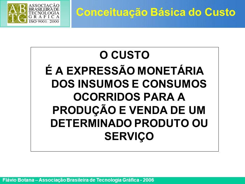 Certificada ISO 9002 Flávio Botana – Associação Brasileira de Tecnologia Gráfica - 2006 O CUSTO É A EXPRESSÃO MONETÁRIA DOS INSUMOS E CONSUMOS OCORRID