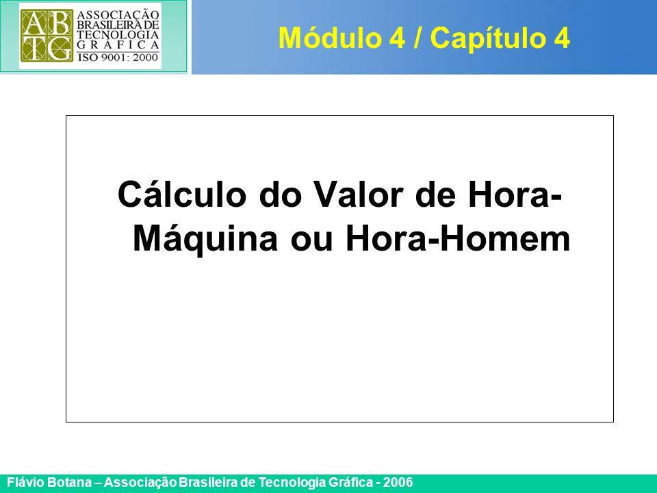 Certificada ISO 9002 Flávio Botana – Associação Brasileira de Tecnologia Gráfica - 2006 Cálculo do Valor de Hora- Máquina ou Hora-Homem Módulo 4 / Cap