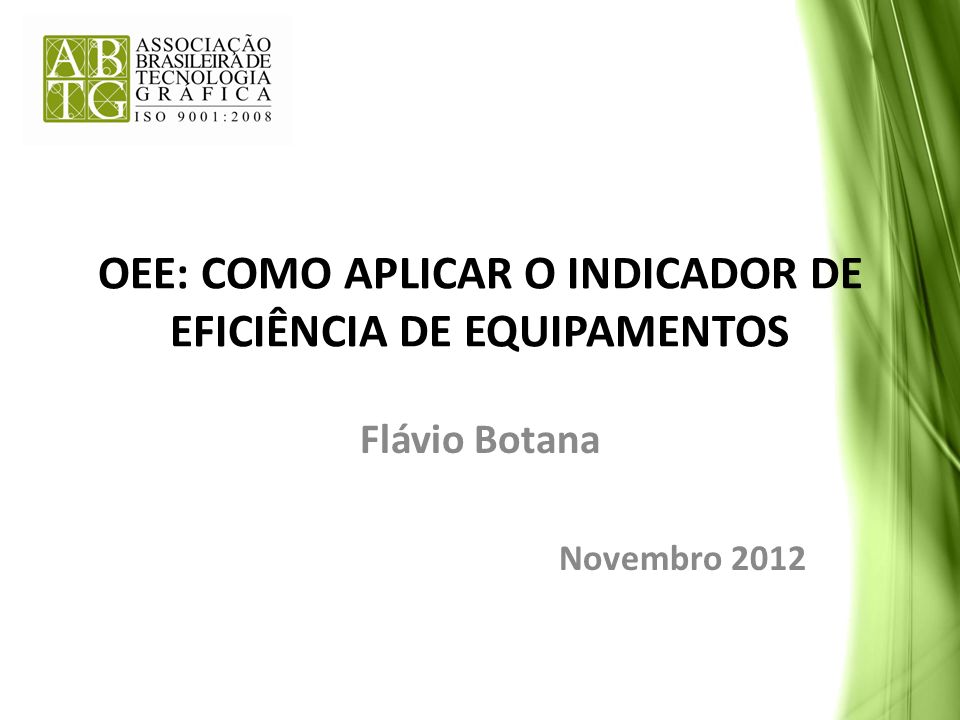 OEE: COMO APLICAR O INDICADOR DE EFICIÊNCIA DE EQUIPAMENTOS Flávio Botana Novembro 2012
