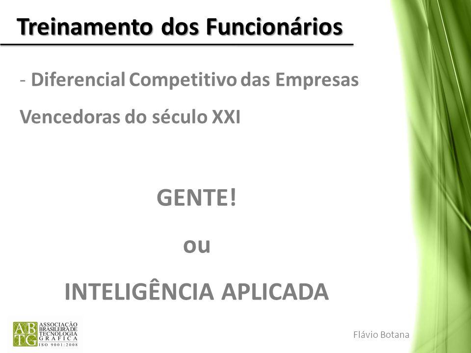 Treinamento dos Funcionários - Diferencial Competitivo das Empresas Vencedoras do século XXI GENTE! ou INTELIGÊNCIA APLICADA Flávio Botana
