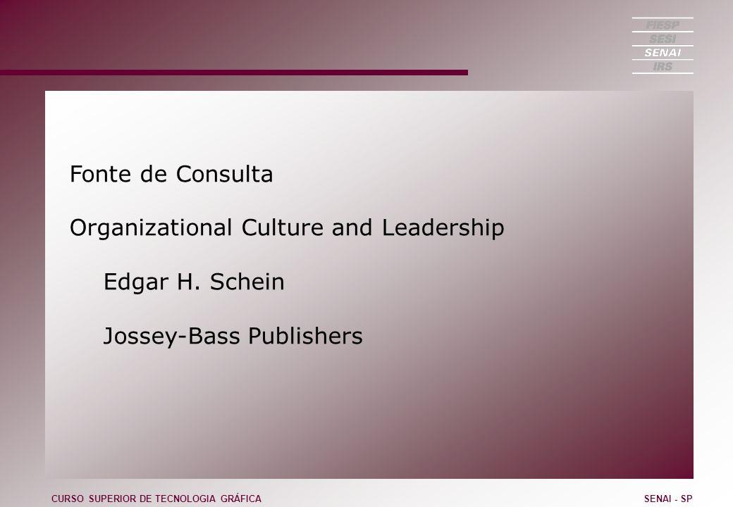 Fonte de Consulta Organizational Culture and Leadership Edgar H. Schein Jossey-Bass Publishers CURSO SUPERIOR DE TECNOLOGIA GRÁFICASENAI - SP