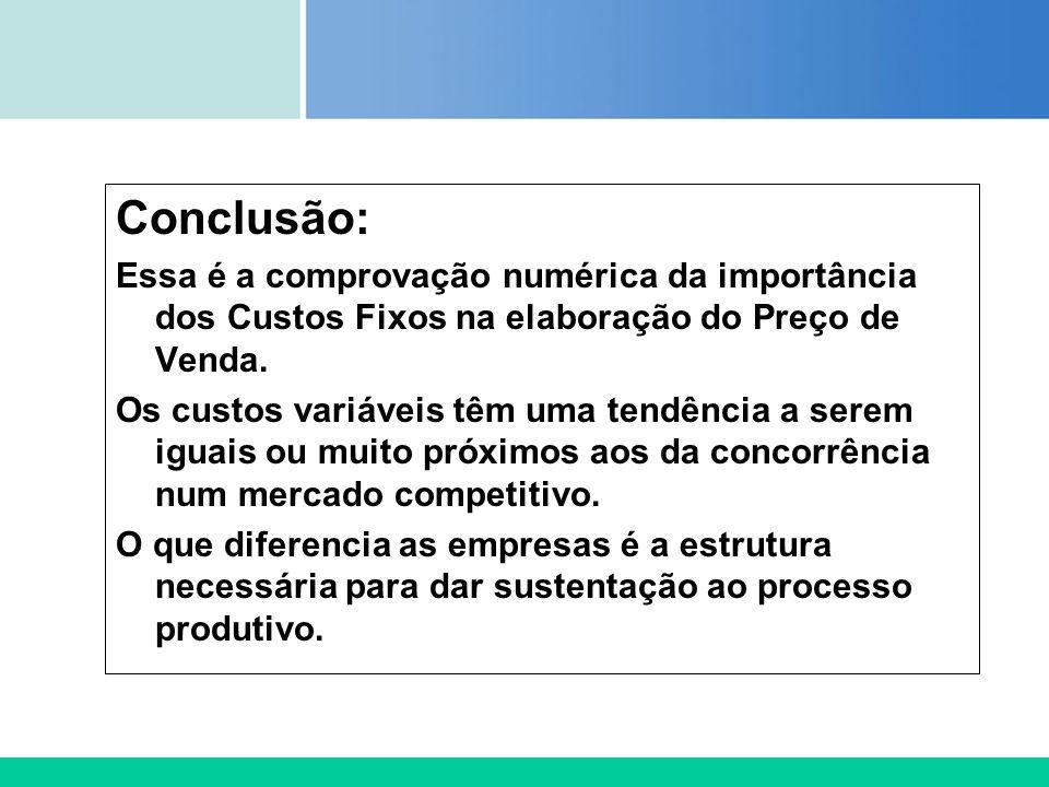 Certificada ISO 9002 Conclusão: Essa é a comprovação numérica da importância dos Custos Fixos na elaboração do Preço de Venda. Os custos variáveis têm