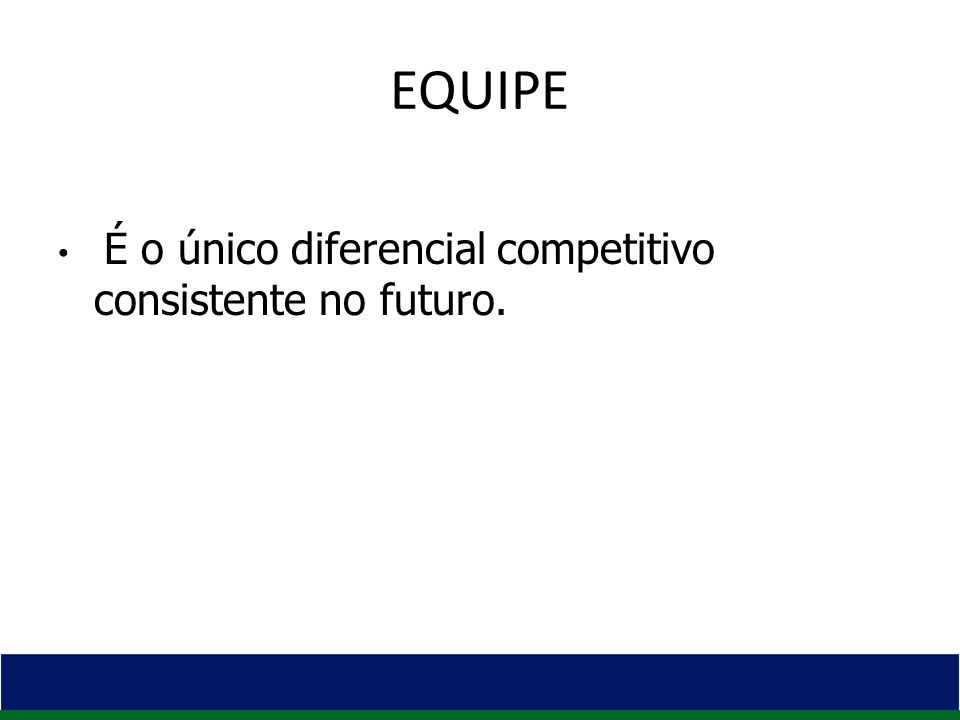 EQUIPE É o único diferencial competitivo consistente no futuro.
