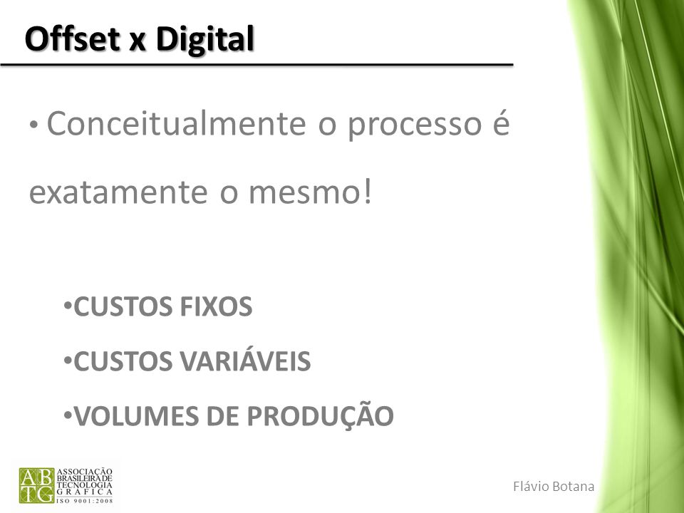 Offset x Digital Conceitualmente o processo é exatamente o mesmo! CUSTOS FIXOS CUSTOS VARIÁVEIS VOLUMES DE PRODUÇÃO Flávio Botana