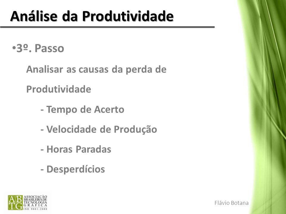 Análise da Produtividade 3º. Passo Analisar as causas da perda de Produtividade - Tempo de Acerto - Velocidade de Produção - Horas Paradas - Desperdíc