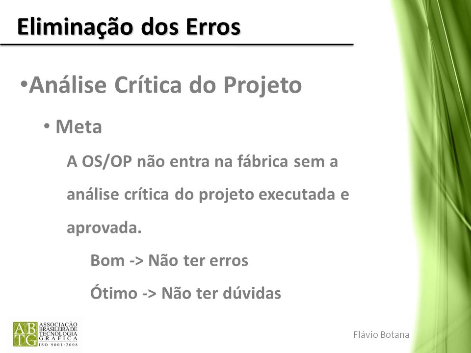 Eliminação dos Erros Análise Crítica do Projeto Meta A OS/OP não entra na fábrica sem a análise crítica do projeto executada e aprovada. Bom -> Não te