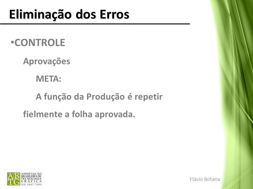 Eliminação dos Erros CONTROLE Aprovações META: A função da Produção é repetir fielmente a folha aprovada. Flávio Botana