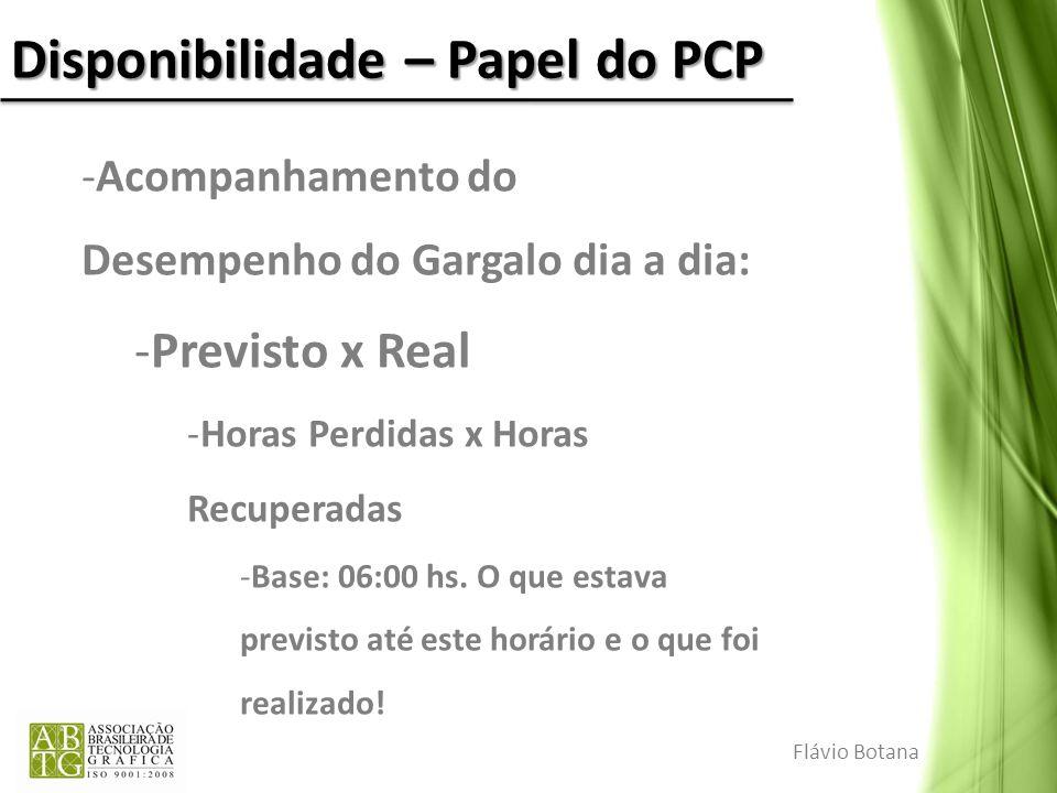 Disponibilidade – Papel do PCP Flávio Botana -Acompanhamento do Desempenho do Gargalo dia a dia: -Previsto x Real -Horas Perdidas x Horas Recuperadas