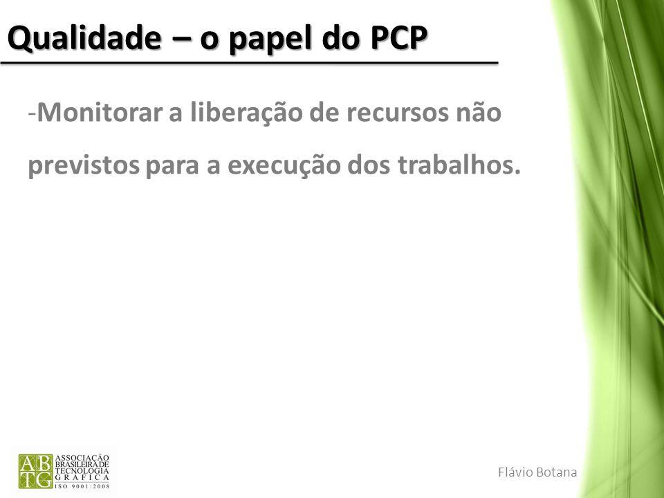 Qualidade – o papel do PCP -Monitorar a liberação de recursos não previstos para a execução dos trabalhos. Flávio Botana