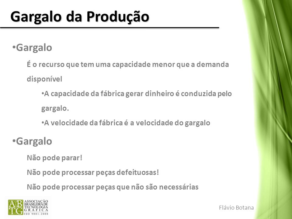 Gargalo da Produção Gargalo É o recurso que tem uma capacidade menor que a demanda disponível A capacidade da fábrica gerar dinheiro é conduzida pelo