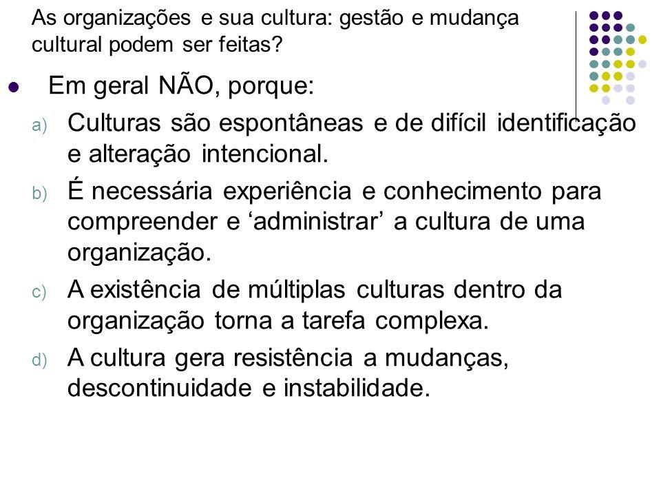 As organizações e sua cultura: gestão e mudança cultural podem ser feitas? Em geral NÃO, porque: a) Culturas são espontâneas e de difícil identificaçã