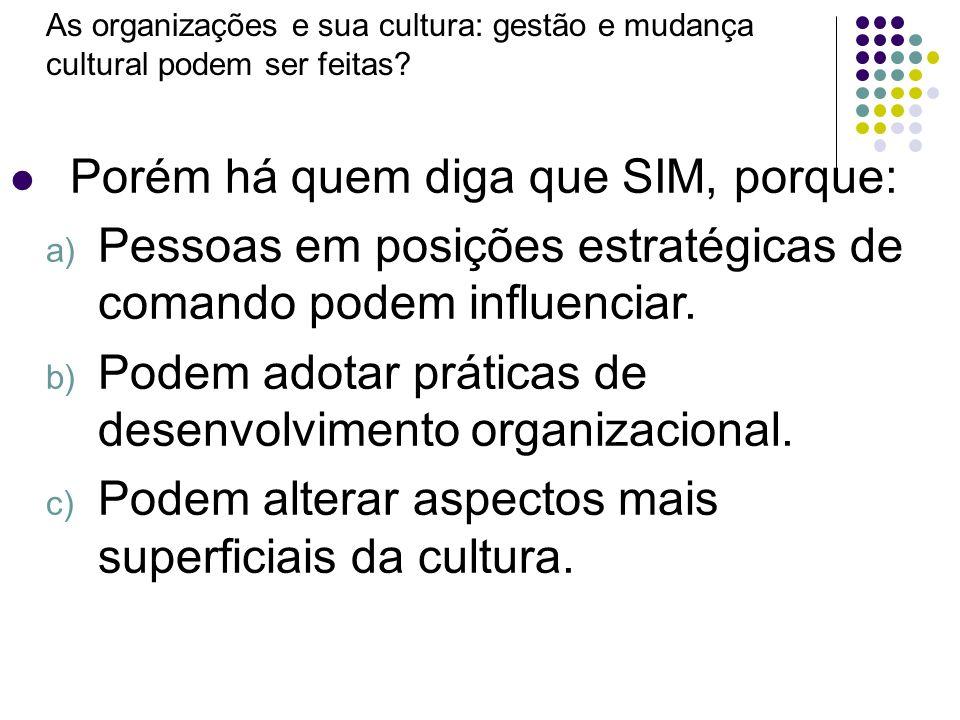 As organizações e sua cultura: gestão e mudança cultural podem ser feitas? Porém há quem diga que SIM, porque: a) Pessoas em posições estratégicas de
