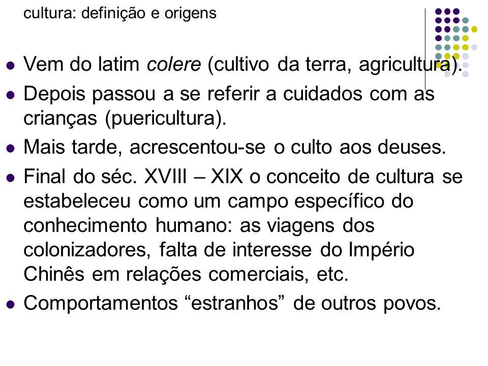 cultura: definição e origens Vem do latim colere (cultivo da terra, agricultura). Depois passou a se referir a cuidados com as crianças (puericultura)