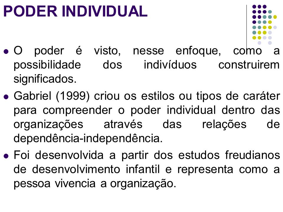 PODER INDIVIDUAL O poder é visto, nesse enfoque, como a possibilidade dos indivíduos construirem significados. Gabriel (1999) criou os estilos ou tipo