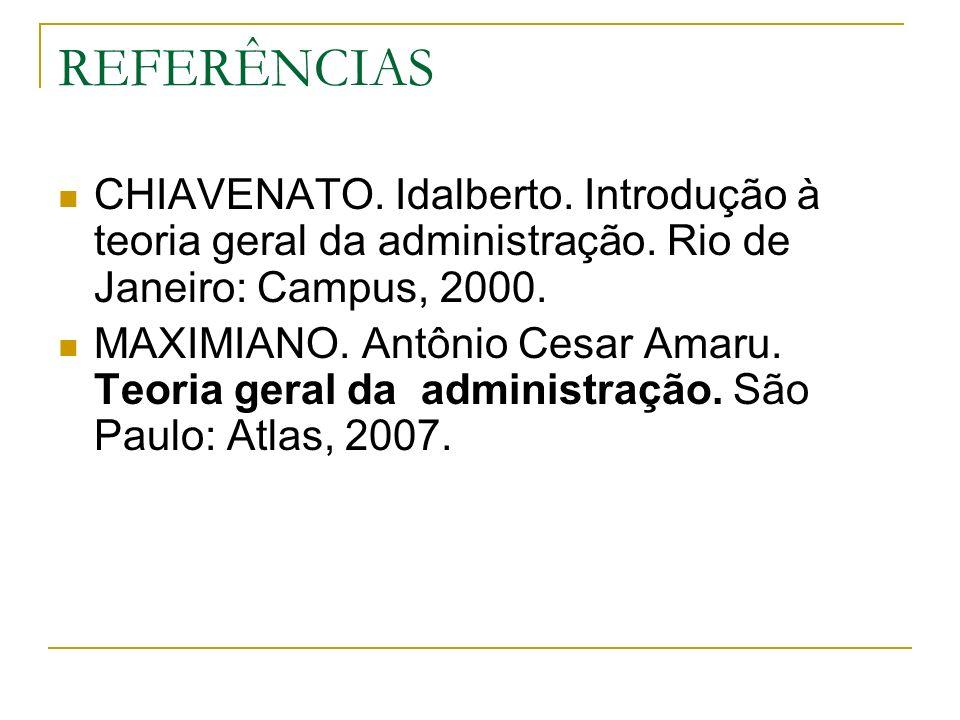 REFERÊNCIAS CHIAVENATO. Idalberto. Introdução à teoria geral da administração. Rio de Janeiro: Campus, 2000. MAXIMIANO. Antônio Cesar Amaru. Teoria ge