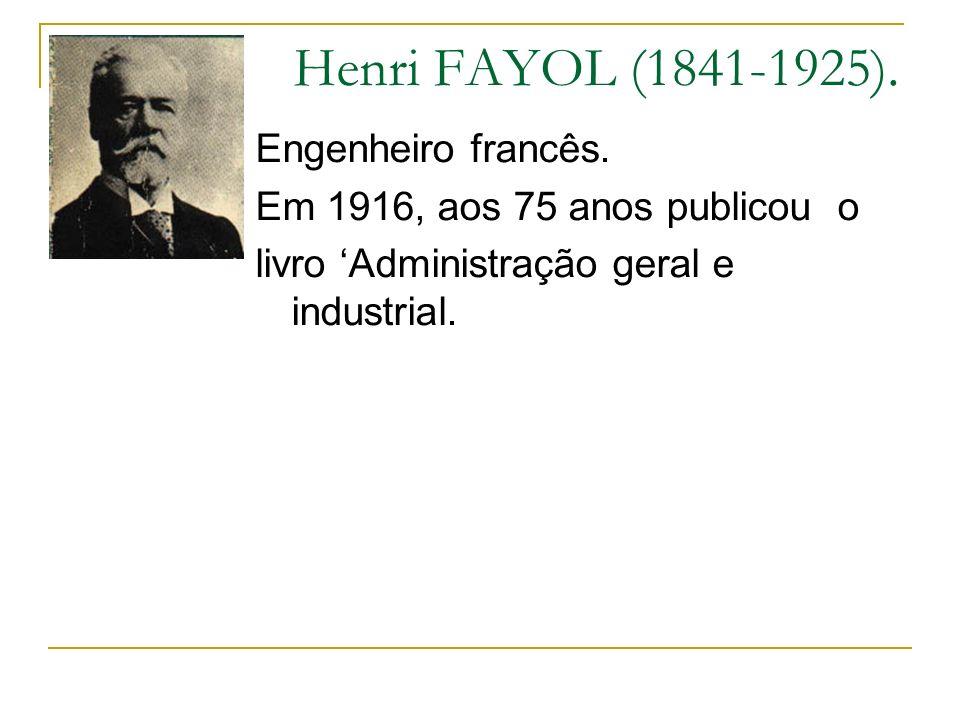Henri FAYOL (1841-1925). Engenheiro francês. Em 1916, aos 75 anos publicou o livro Administração geral e industrial.