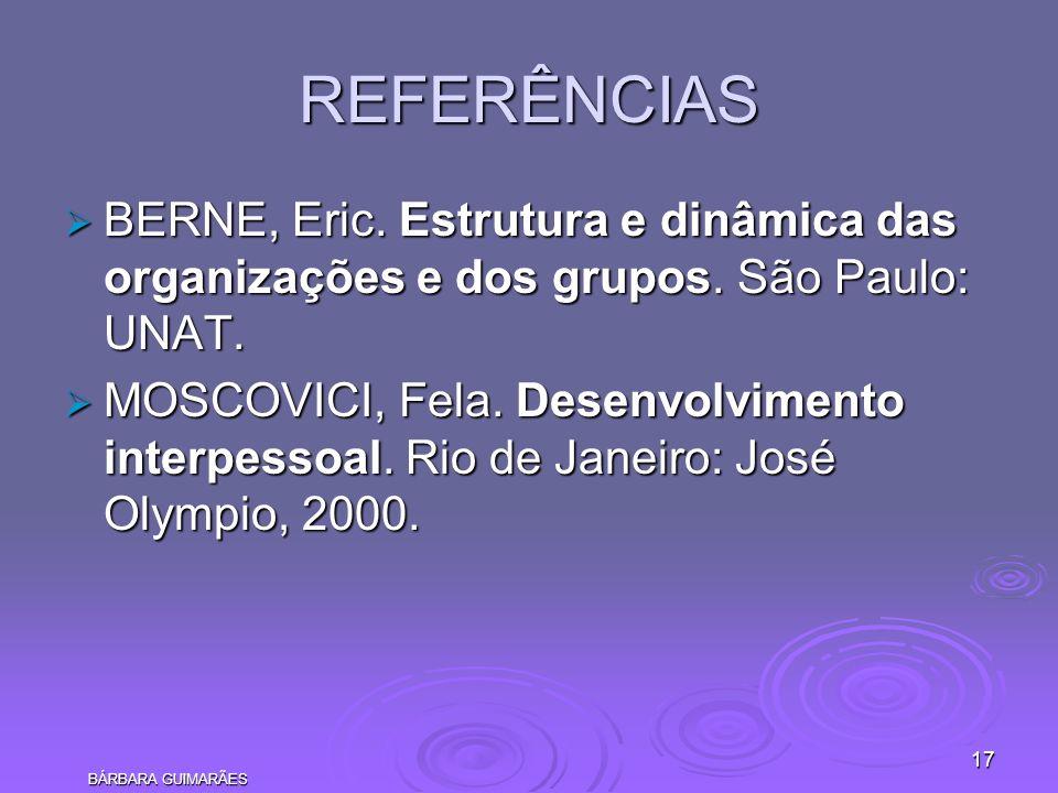 BÁRBARA GUIMARÃES 17 REFERÊNCIAS BERNE, Eric. Estrutura e dinâmica das organizações e dos grupos. São Paulo: UNAT. BERNE, Eric. Estrutura e dinâmica d
