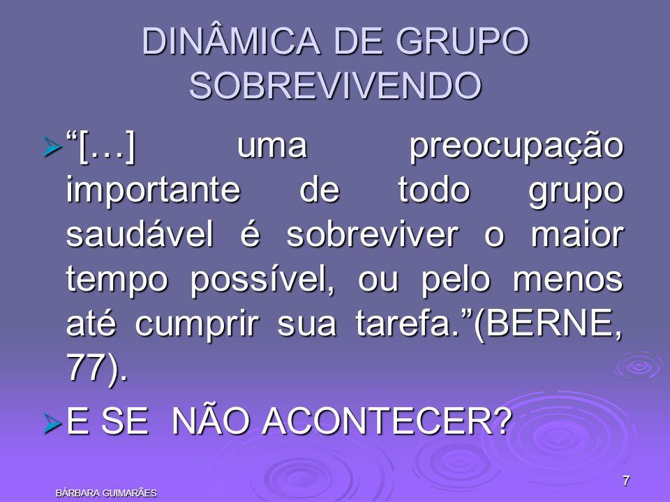 BÁRBARA GUIMARÃES 7 DINÂMICA DE GRUPO SOBREVIVENDO […] uma preocupação importante de todo grupo saudável é sobreviver o maior tempo possível, ou pelo
