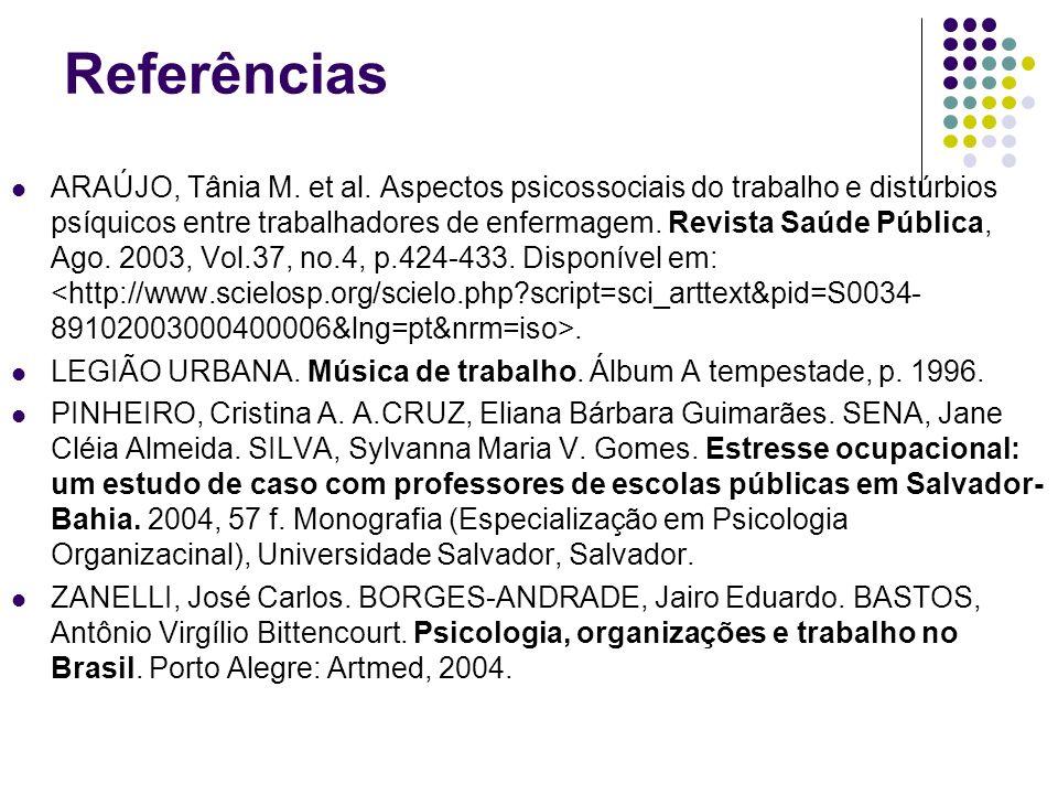 Referências ARAÚJO, Tânia M. et al. Aspectos psicossociais do trabalho e distúrbios psíquicos entre trabalhadores de enfermagem. Revista Saúde Pública