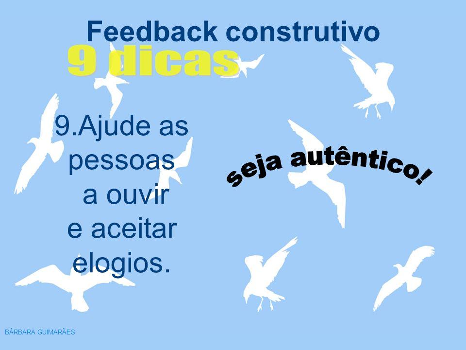 Feedback construtivo BÁRBARA GUIMARÃES 9.Ajude as pessoas a ouvir e aceitar elogios.