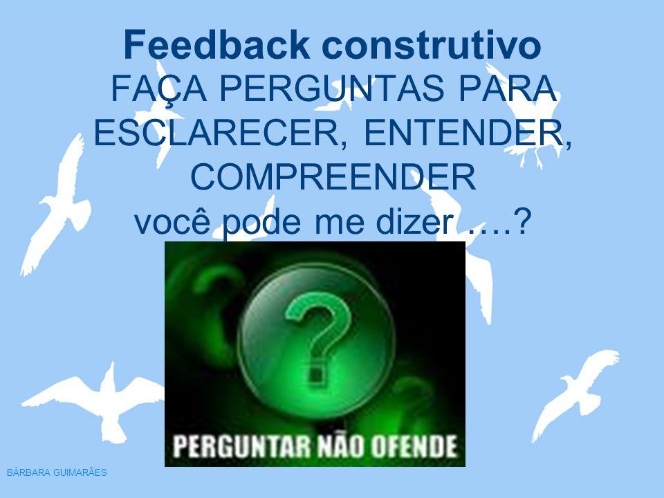 Feedback construtivo BÁRBARA GUIMARÃES FAÇA PERGUNTAS PARA ESCLARECER, ENTENDER, COMPREENDER você pode me dizer ….?