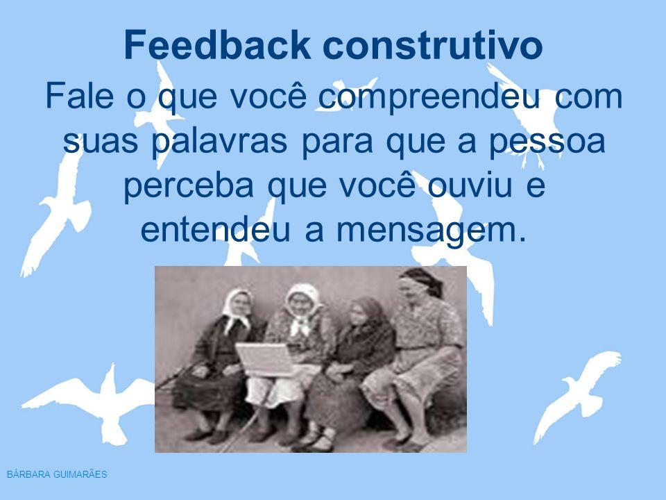 Feedback construtivo BÁRBARA GUIMARÃES Fale o que você compreendeu com suas palavras para que a pessoa perceba que você ouviu e entendeu a mensagem.
