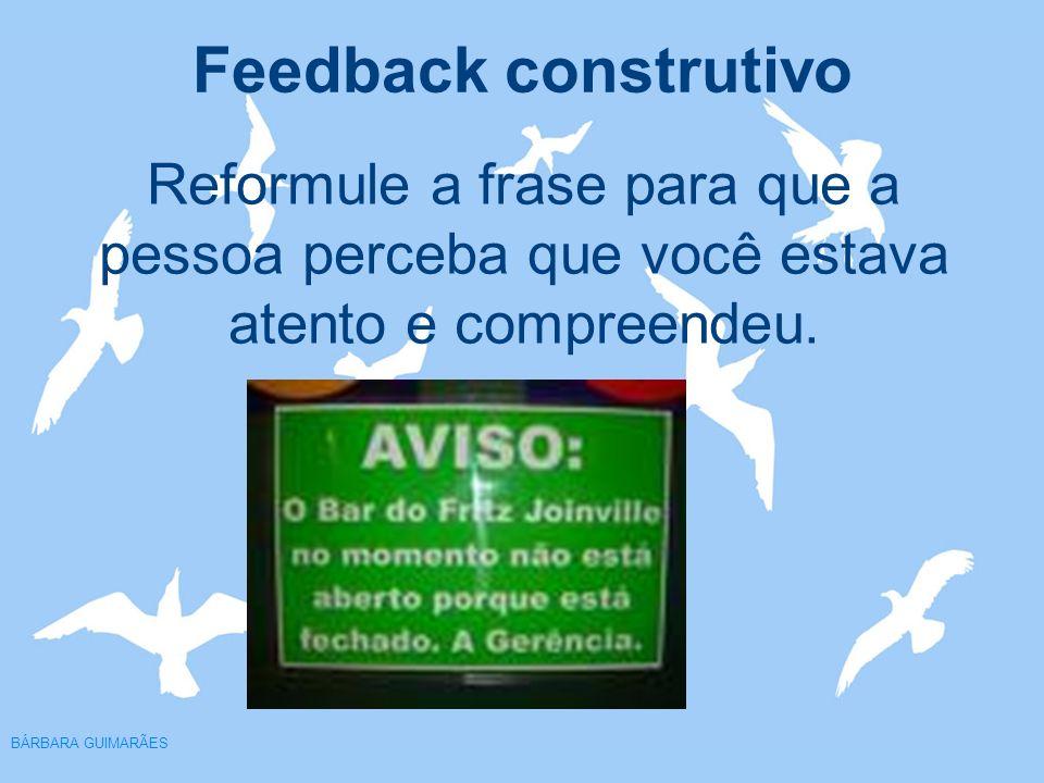 Feedback construtivo BÁRBARA GUIMARÃES Reformule a frase para que a pessoa perceba que você estava atento e compreendeu.