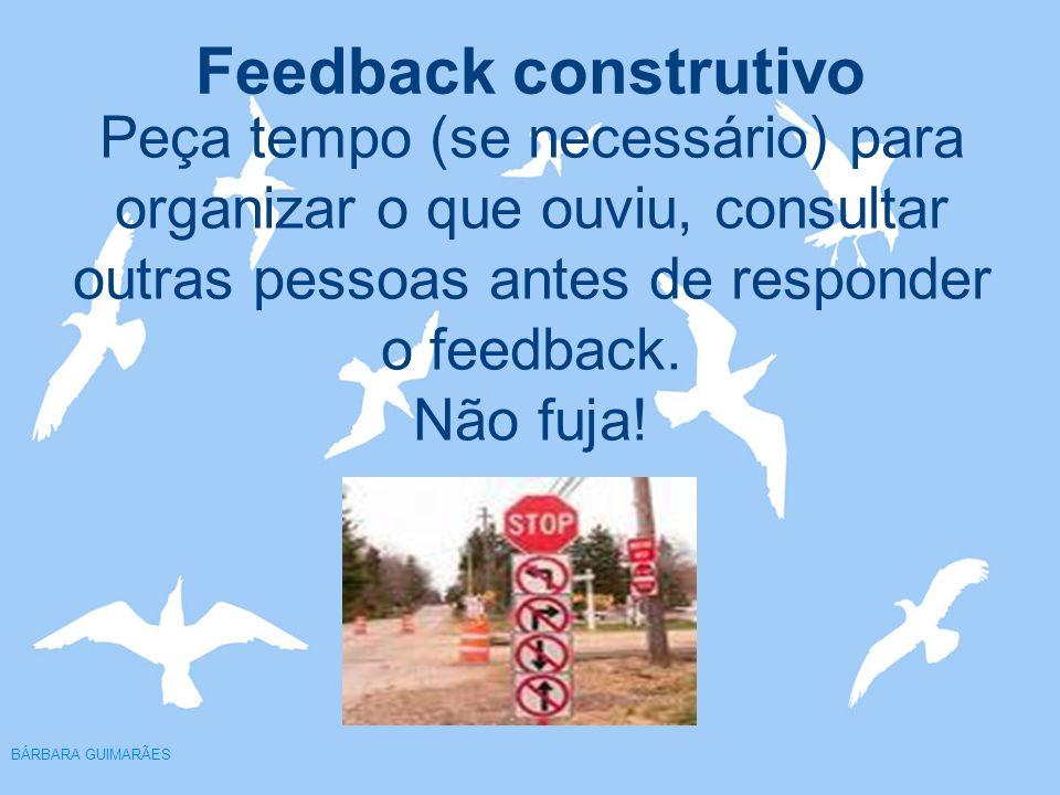 Feedback construtivo BÁRBARA GUIMARÃES Peça tempo (se necessário) para organizar o que ouviu, consultar outras pessoas antes de responder o feedback.