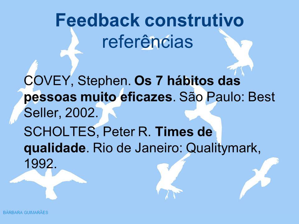 Feedback construtivo BÁRBARA GUIMARÃES referências COVEY, Stephen. Os 7 hábitos das pessoas muito eficazes. São Paulo: Best Seller, 2002. SCHOLTES, Pe
