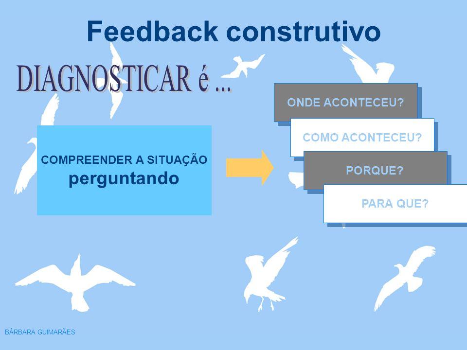 Feedback construtivo BÁRBARA GUIMARÃES COMPREENDER A SITUAÇÃO perguntando ONDE ACONTECEU? COMO ACONTECEU? PORQUE? PARA QUE?