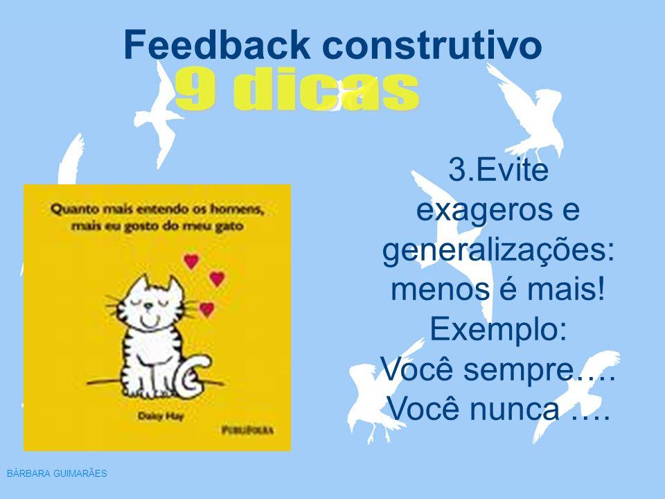 Feedback construtivo BÁRBARA GUIMARÃES 3.Evite exageros e generalizações: menos é mais! Exemplo: Você sempre…. Você nunca ….