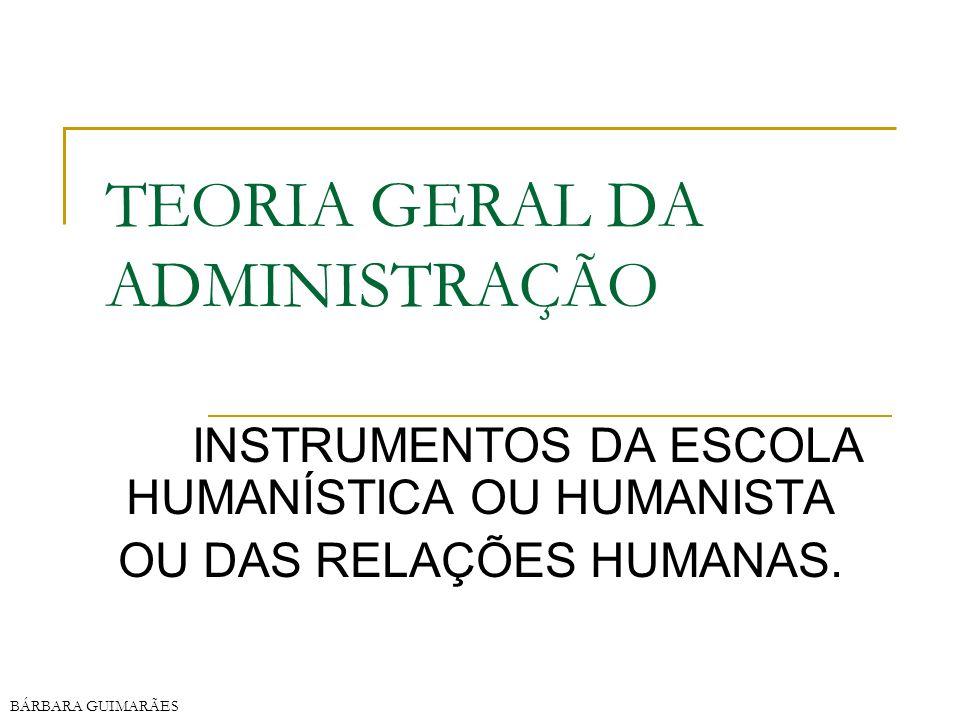 BÁRBARA GUIMARÃES TEORIA GERAL DA ADMINISTRAÇÃO INSTRUMENTOS DA ESCOLA HUMANÍSTICA OU HUMANISTA OU DAS RELAÇÕES HUMANAS.