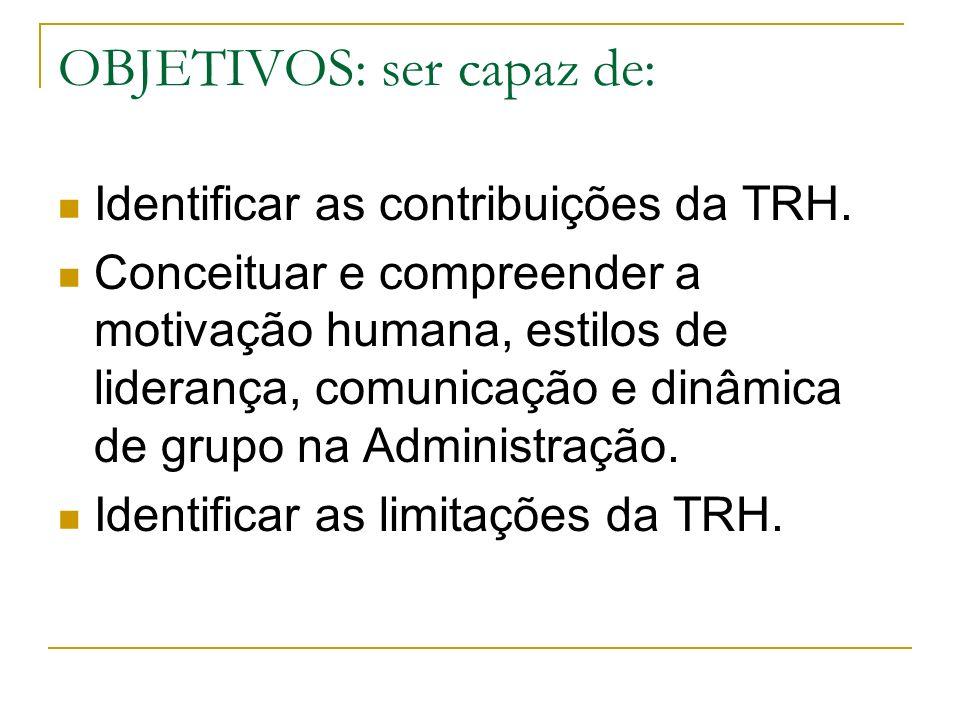 OBJETIVOS: ser capaz de: Identificar as contribuições da TRH. Conceituar e compreender a motivação humana, estilos de liderança, comunicação e dinâmic
