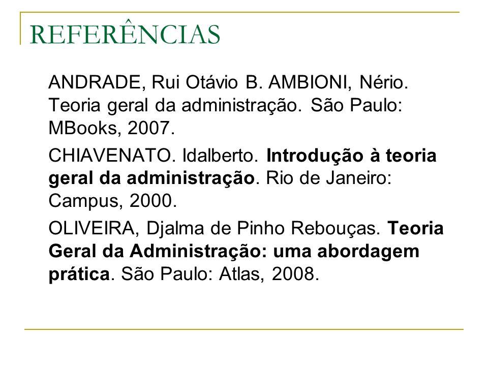 REFERÊNCIAS ANDRADE, Rui Otávio B. AMBIONI, Nério. Teoria geral da administração. São Paulo: MBooks, 2007. CHIAVENATO. Idalberto. Introdução à teoria