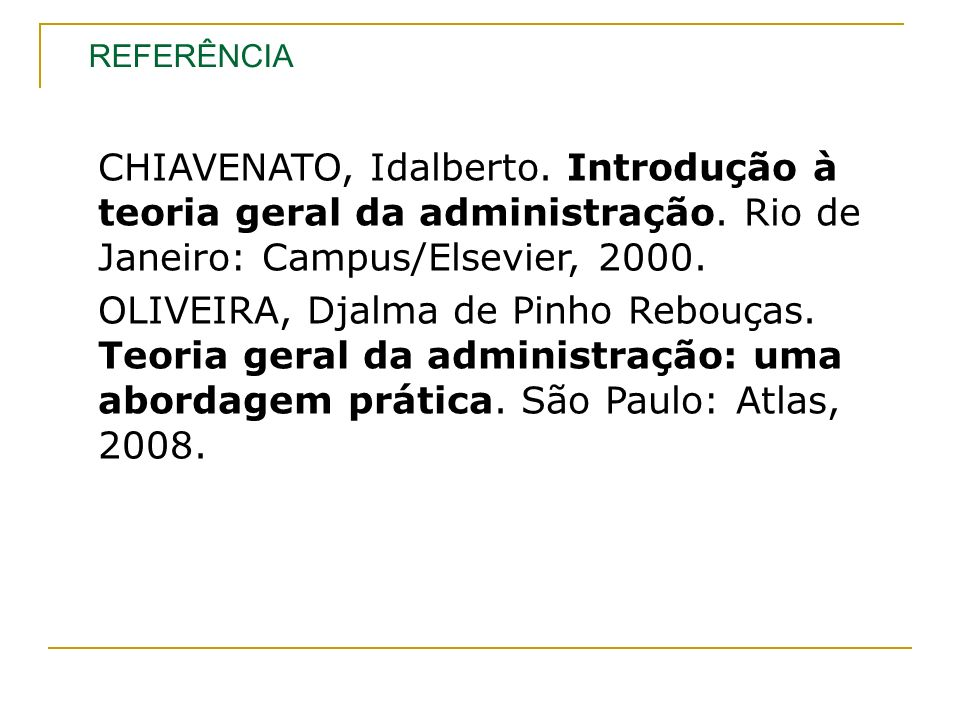 CHIAVENATO, Idalberto. Introdução à teoria geral da administração. Rio de Janeiro: Campus/Elsevier, 2000. OLIVEIRA, Djalma de Pinho Rebouças. Teoria g
