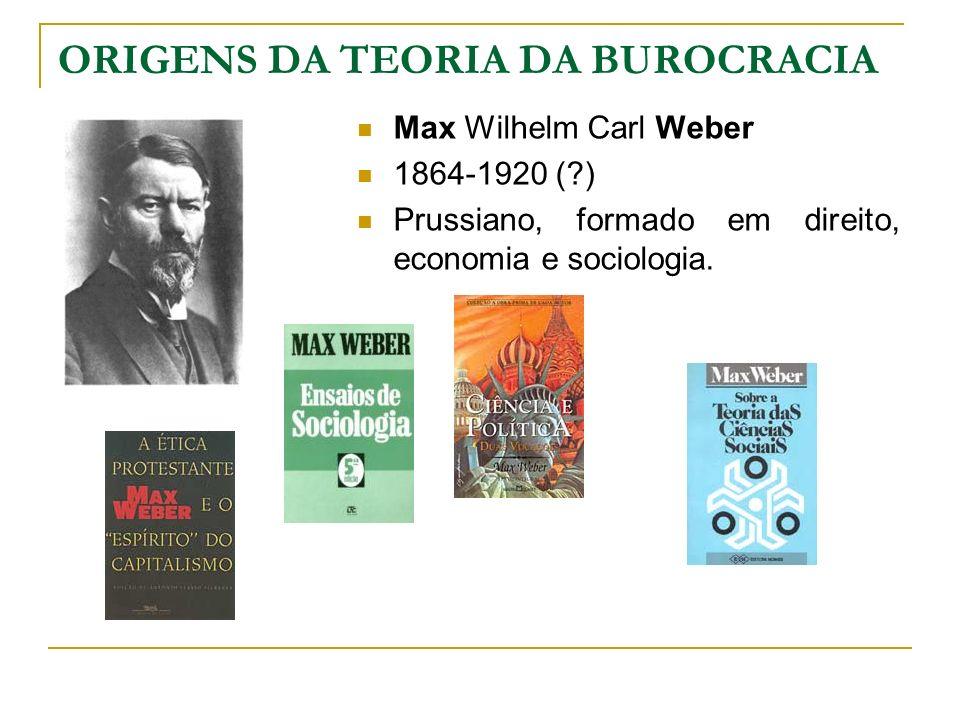ORIGENS DA TEORIA DA BUROCRACIA Max Wilhelm Carl Weber 1864-1920 (?) Prussiano, formado em direito, economia e sociologia.