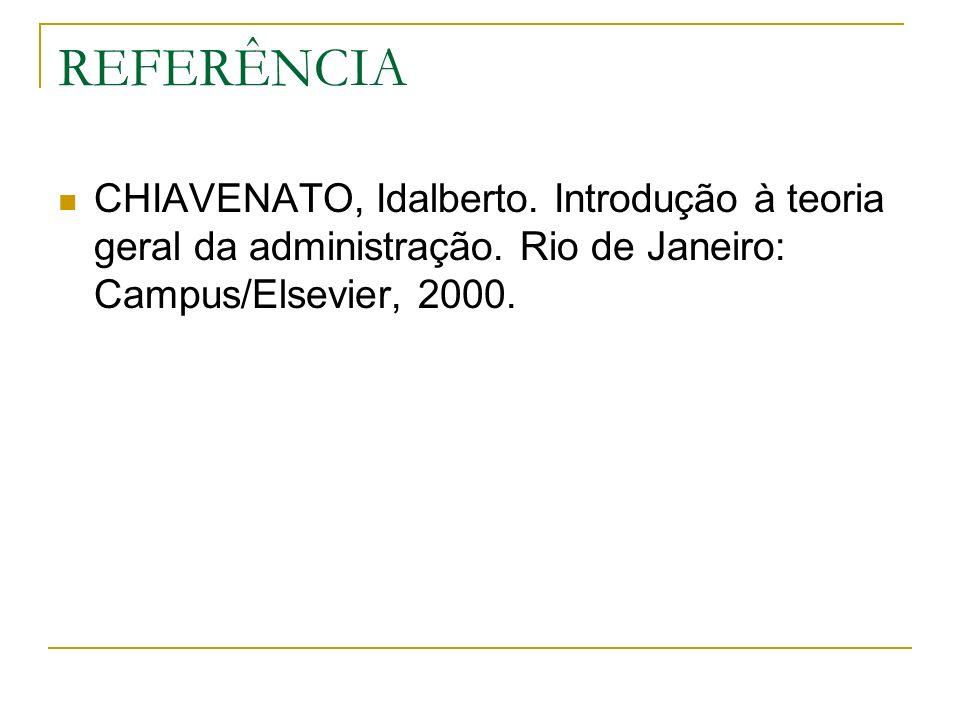 REFERÊNCIA CHIAVENATO, Idalberto. Introdução à teoria geral da administração. Rio de Janeiro: Campus/Elsevier, 2000.