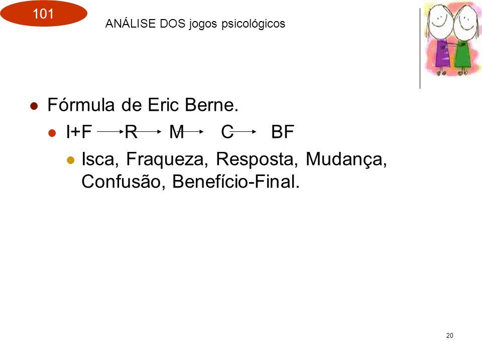 101 20 Fórmula de Eric Berne. I+F R M C BF Isca, Fraqueza, Resposta, Mudança, Confusão, Benefício-Final. ANÁLISE DOS jogos psicológicos