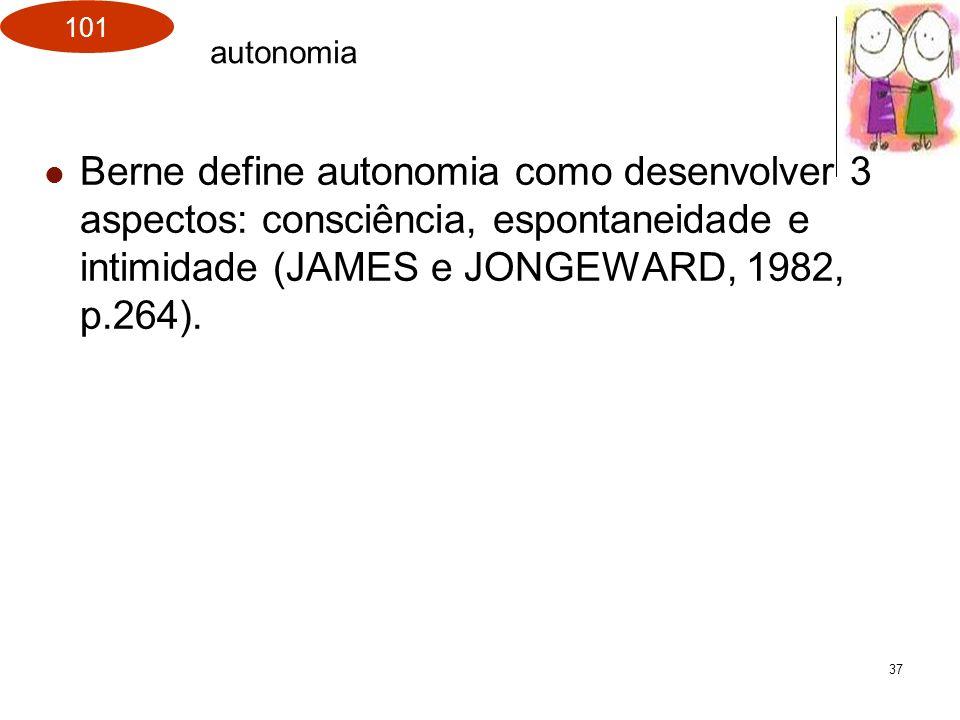 101 37 Berne define autonomia como desenvolver 3 aspectos: consciência, espontaneidade e intimidade (JAMES e JONGEWARD, 1982, p.264). autonomia